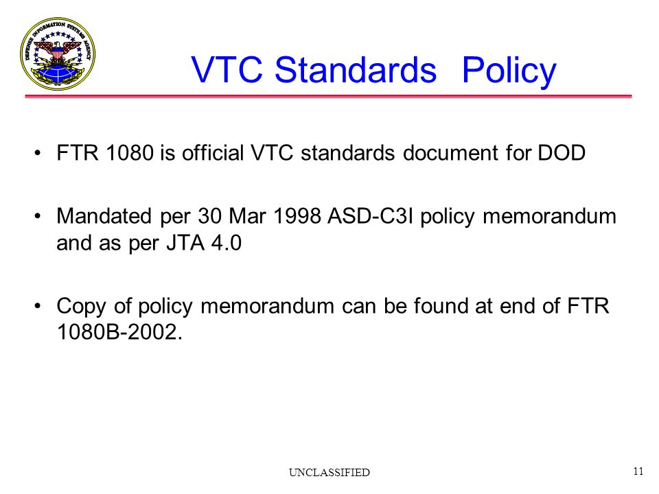 UNCLASSIFIED 11 VTC Standards Policy FTR 1080 is official VTC standards document for DOD Mandated per 30 Mar 1998 ASD-C3I policy memorandum and as per