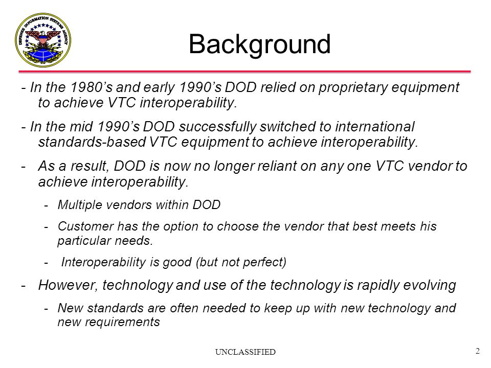 UNCLASSIFIED 2 Background - In the 1980s and early 1990s DOD relied on proprietary equipment to achieve VTC interoperability. - In the mid 1990s DOD s