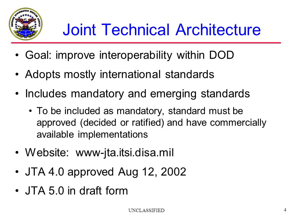 UNCLASSIFIED 4 Joint Technical Architecture Goal: improve interoperability within DOD Adopts mostly international standards Includes mandatory and eme