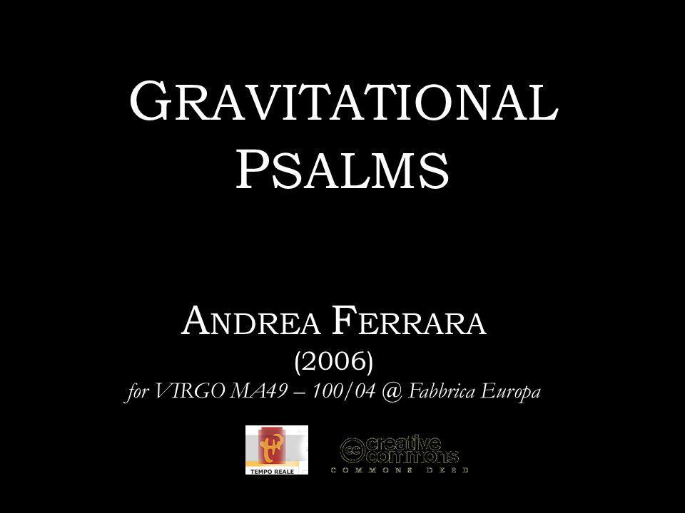 G RAVITATIONAL P SALMS A NDREA F ERRARA (2006) for VIRGO MA49 – 100/04 @ Fabbrica Europa
