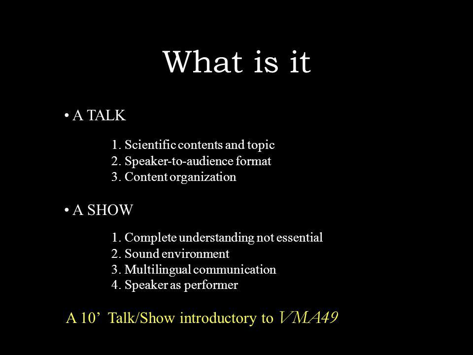 What is it A TALK 1. Scientific contents and topic 2. Speaker-to-audience format 3. Content organization A SHOW 1. Complete understanding not essentia