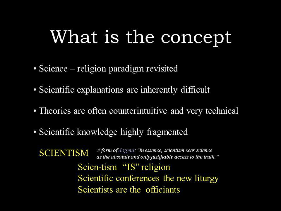 What is the concept Science – religion paradigm revisited Scien-tism IS religion Scientific conferences the new liturgy Scientists are the officiants Scientific explanations are inherently difficult Theories are often counterintuitive and very technical Scientific knowledge highly fragmented A form of dogma: In essence, scientism sees sciencedogma as the absolute and only justifiable access to the truth. SCIENTISM