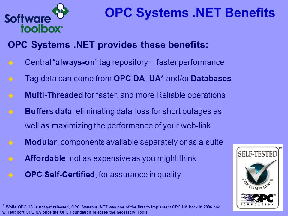 OPC Systems.NET Benefits OPC Systems.NET provides these benefits: Central always-on tag repository = faster performance Tag data can come from OPC DA,