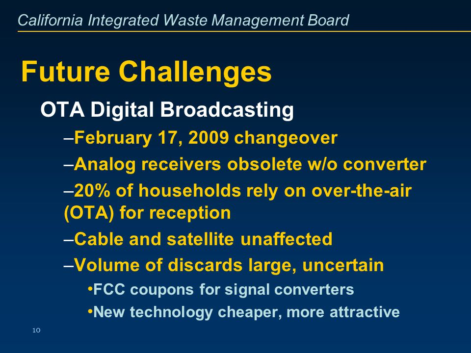 California Integrated Waste Management Board 10 Future Challenges OTA Digital Broadcasting –February 17, 2009 changeover –Analog receivers obsolete w/
