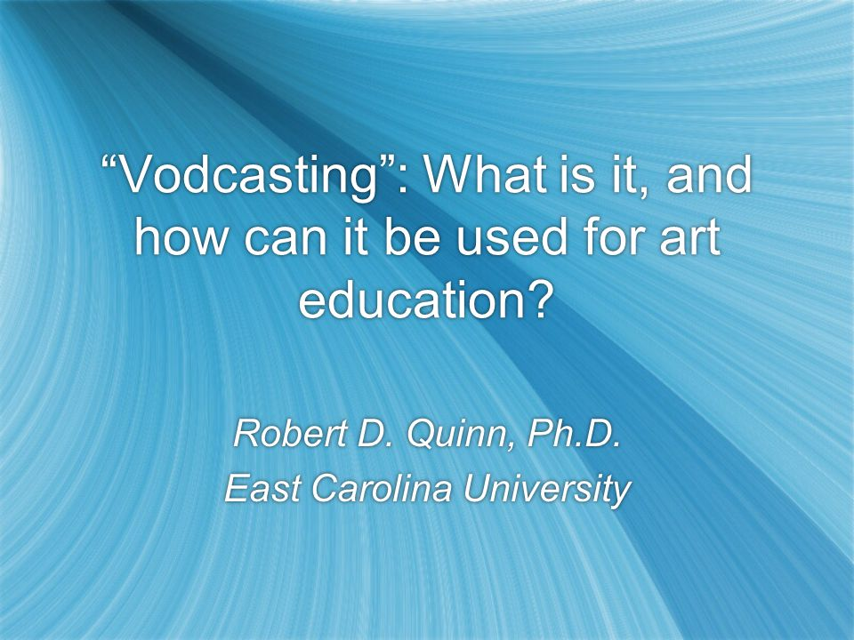 Vodcasting: What is it, and how can it be used for art education? Robert D. Quinn, Ph.D. East Carolina University Robert D. Quinn, Ph.D. East Carolina
