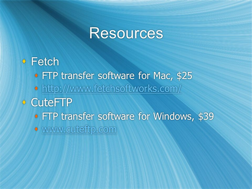 Resources Fetch FTP transfer software for Mac, $25 http://www.fetchsoftworks.com/ CuteFTP FTP transfer software for Windows, $39 www.cuteftp.com Fetch