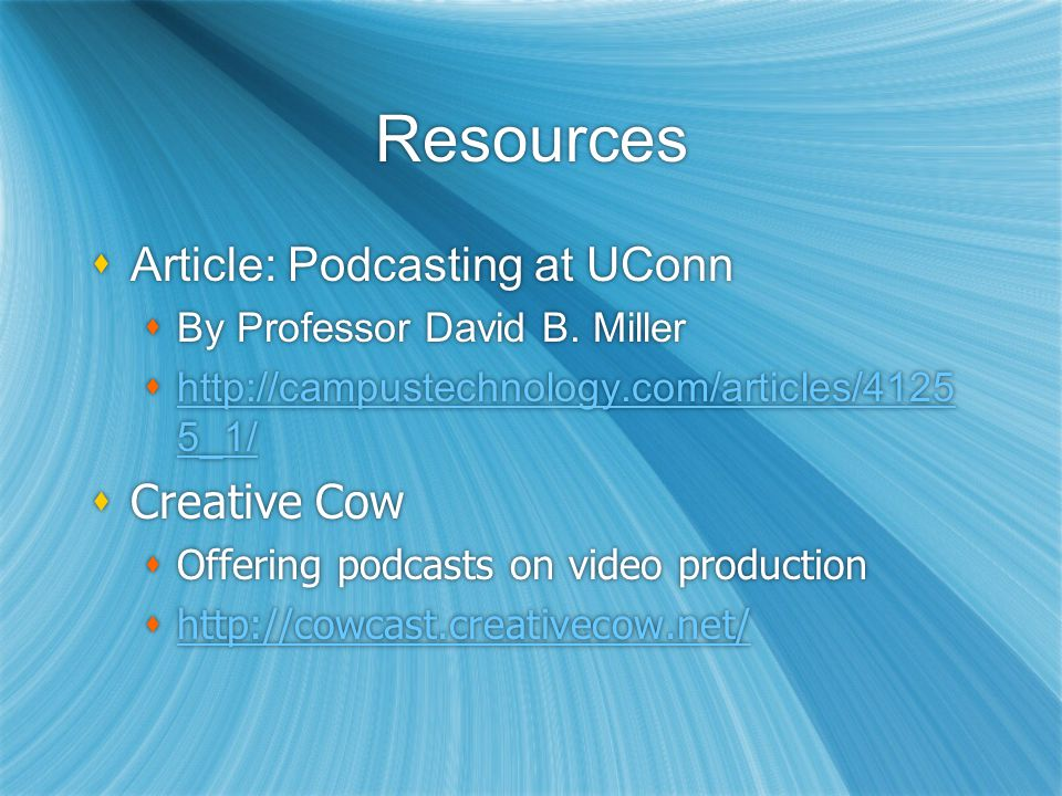Resources Article: Podcasting at UConn By Professor David B. Miller http://campustechnology.com/articles/4125 5_1/ http://campustechnology.com/article