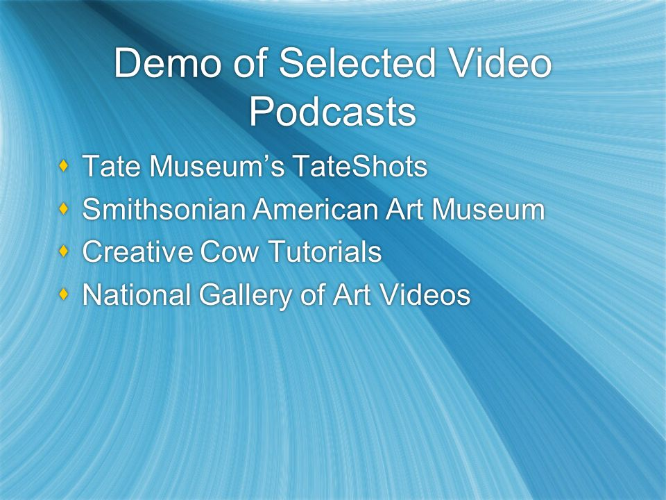 Demo of Selected Video Podcasts Tate Museums TateShots Smithsonian American Art Museum Creative Cow Tutorials National Gallery of Art Videos Tate Museums TateShots Smithsonian American Art Museum Creative Cow Tutorials National Gallery of Art Videos
