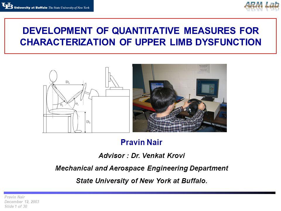 Pravin Nair December 12, 2003 Slide 1 of 30 DEVELOPMENT OF QUANTITATIVE MEASURES FOR CHARACTERIZATION OF UPPER LIMB DYSFUNCTION Pravin Nair Advisor :