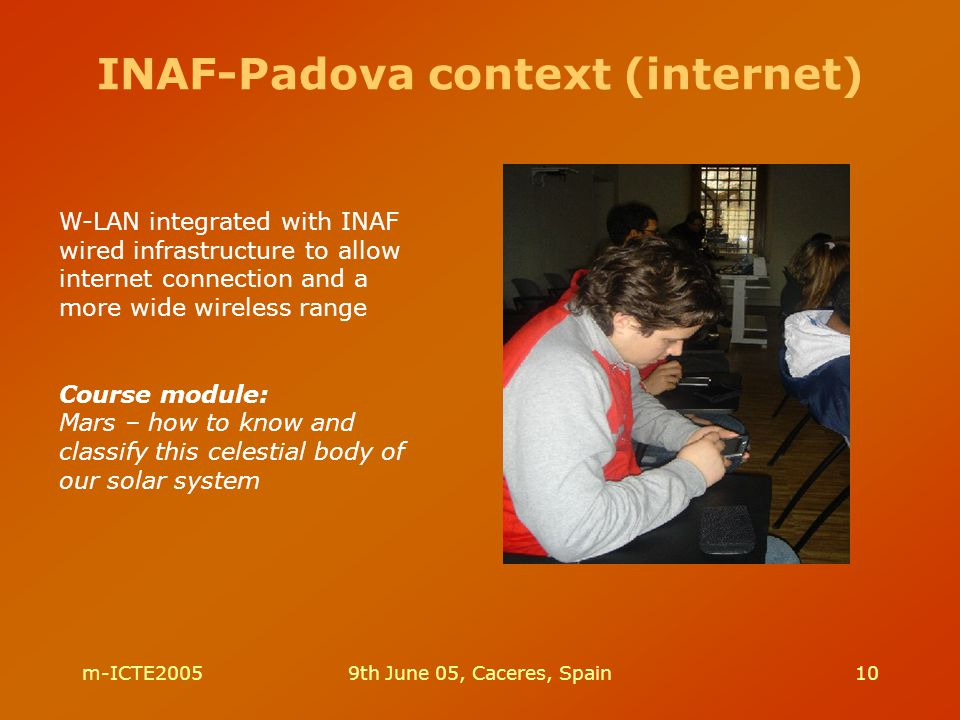 m-ICTE20059th June 05, Caceres, Spain10 INAF-Padova context (internet) W-LAN integrated with INAF wired infrastructure to allow internet connection an