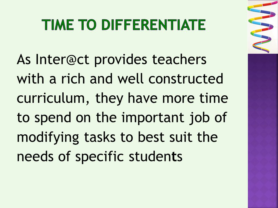 As Inter@ct provides teachers with a rich and well constructed curriculum, they have more time to spend on the important job of modifying tasks to best suit the needs of specific students