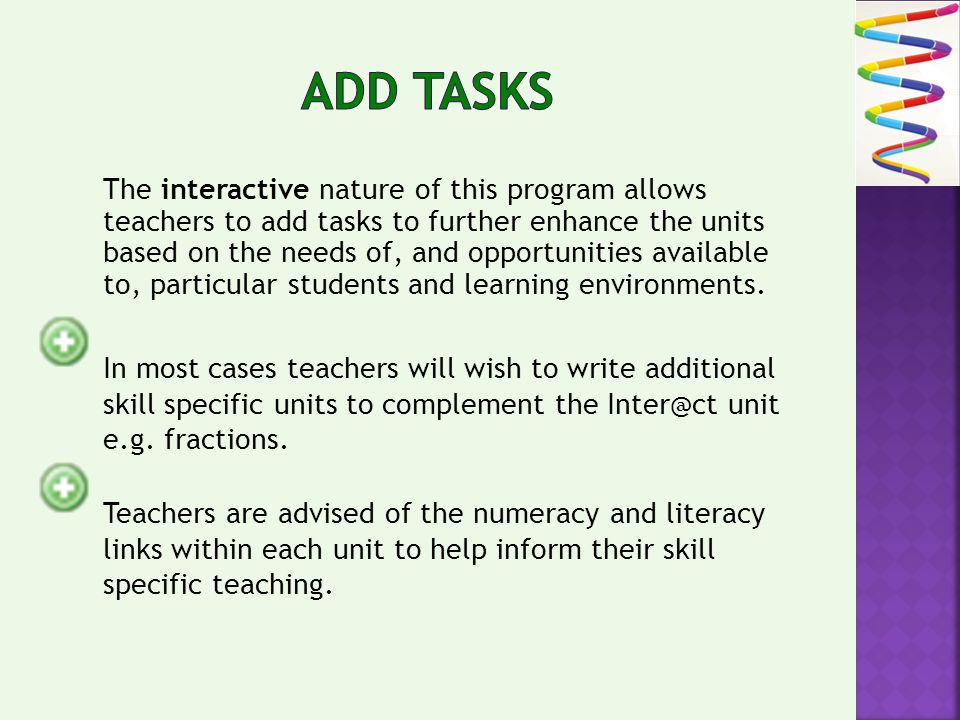 The interactive nature of this program allows teachers to add tasks to further enhance the units based on the needs of, and opportunities available to, particular students and learning environments.