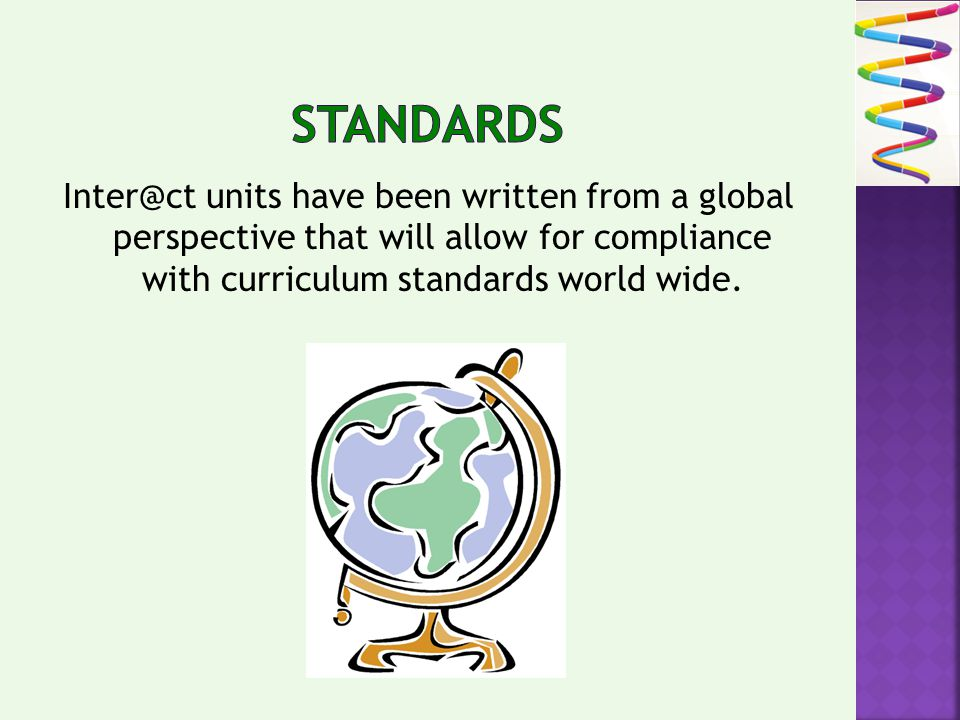 Inter@ct units have been written from a global perspective that will allow for compliance with curriculum standards world wide.