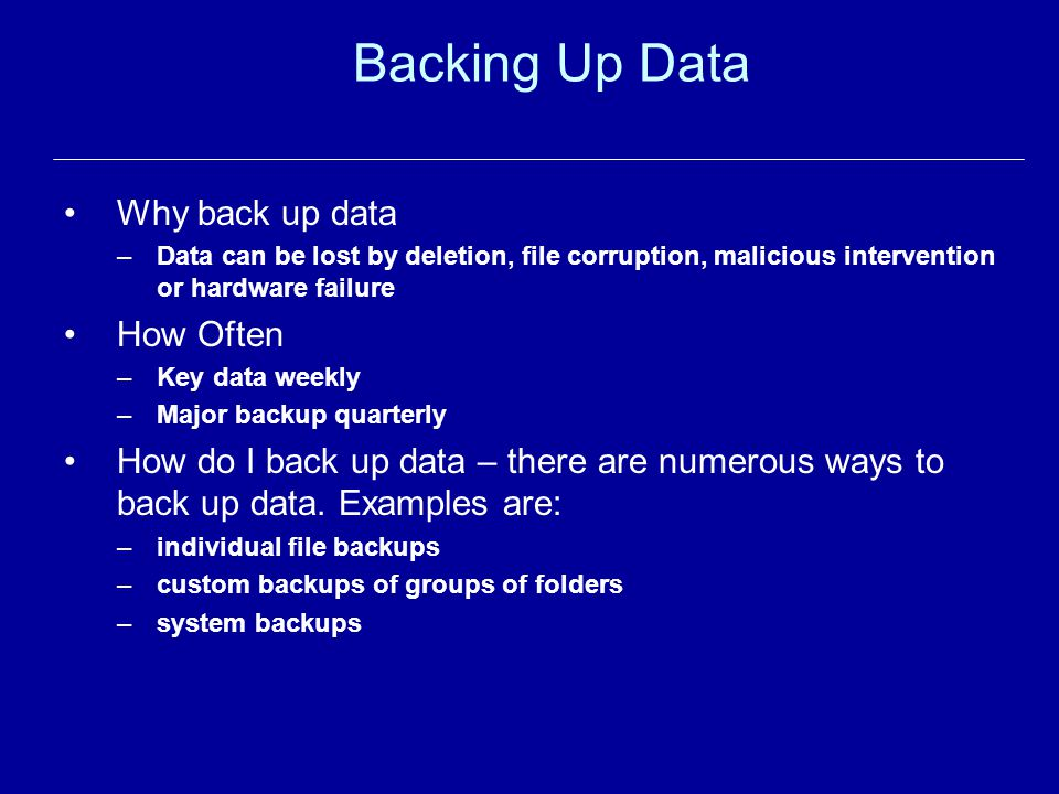 Backing Up Data Why back up data –Data can be lost by deletion, file corruption, malicious intervention or hardware failure How Often –Key data weekly –Major backup quarterly How do I back up data – there are numerous ways to back up data.