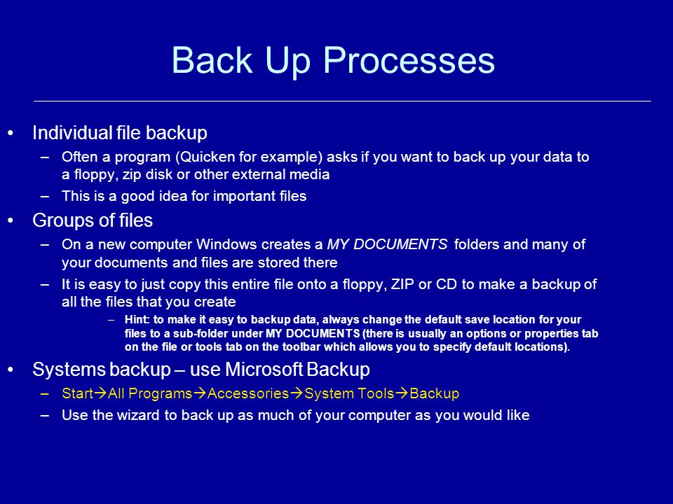 Back Up Processes Individual file backup –Often a program (Quicken for example) asks if you want to back up your data to a floppy, zip disk or other e