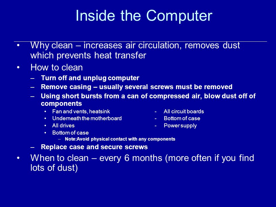 Inside the Computer Why clean – increases air circulation, removes dust which prevents heat transfer How to clean –Turn off and unplug computer –Remove casing – usually several screws must be removed –Using short bursts from a can of compressed air, blow dust off of components Fan and vents, heatsink- All circuit boards Underneath the motherboard- Bottom of case All drives- Power supply Bottom of case –Note:Avoid physical contact with any components –Replace case and secure screws When to clean – every 6 months (more often if you find lots of dust)