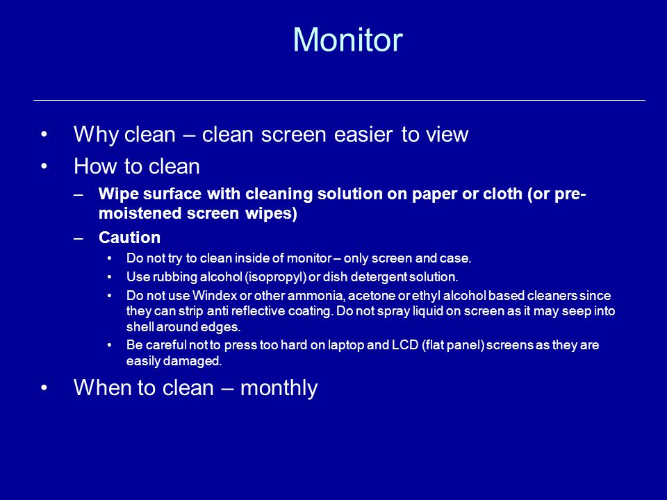 Monitor Why clean – clean screen easier to view How to clean –Wipe surface with cleaning solution on paper or cloth (or pre- moistened screen wipes) –Caution Do not try to clean inside of monitor – only screen and case.