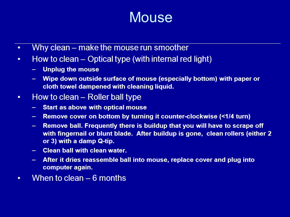 Mouse Why clean – make the mouse run smoother How to clean – Optical type (with internal red light) –Unplug the mouse –Wipe down outside surface of mouse (especially bottom) with paper or cloth towel dampened with cleaning liquid.