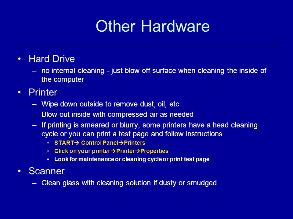 Other Hardware Hard Drive –no internal cleaning - just blow off surface when cleaning the inside of the computer Printer –Wipe down outside to remove