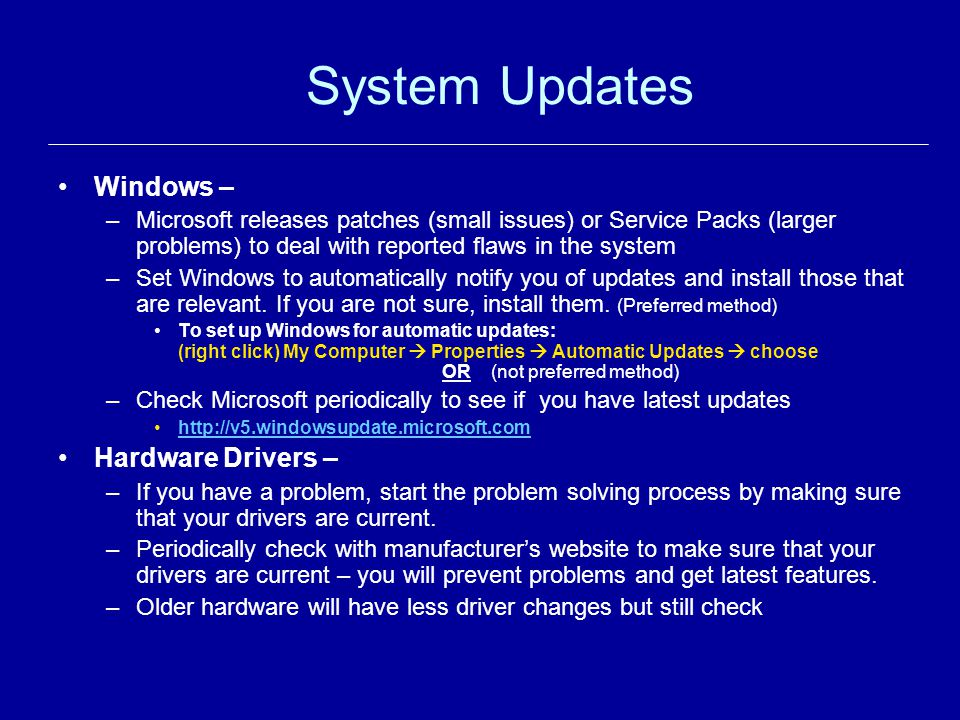System Updates Windows – –Microsoft releases patches (small issues) or Service Packs (larger problems) to deal with reported flaws in the system –Set Windows to automatically notify you of updates and install those that are relevant.