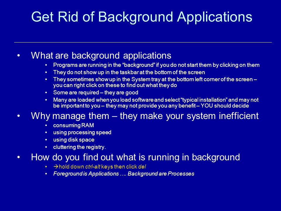 Get Rid of Background Applications What are background applications Programs are running in the background if you do not start them by clicking on them They do not show up in the taskbar at the bottom of the screen They sometimes show up in the System tray at the bottom left corner of the screen – you can right click on these to find out what they do Some are required – they are good Many are loaded when you load software and select typical installation and may not be important to you – they may not provide you any benefit – YOU should decide Why manage them – they make your system inefficient consuming RAM using processing speed using disk space cluttering the registry.