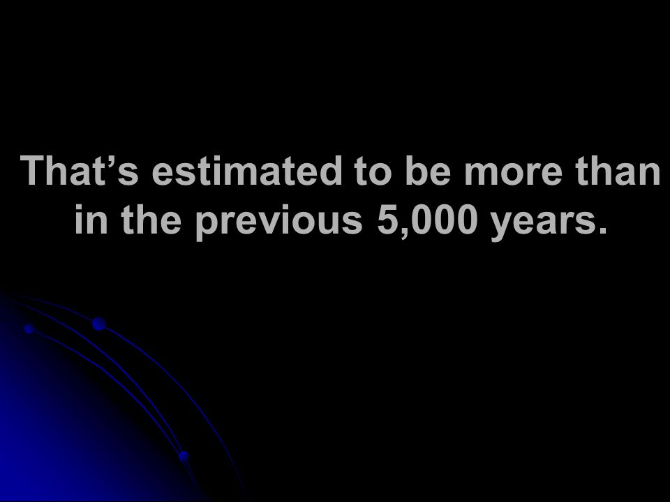 Thats estimated to be more than in the previous 5,000 years.