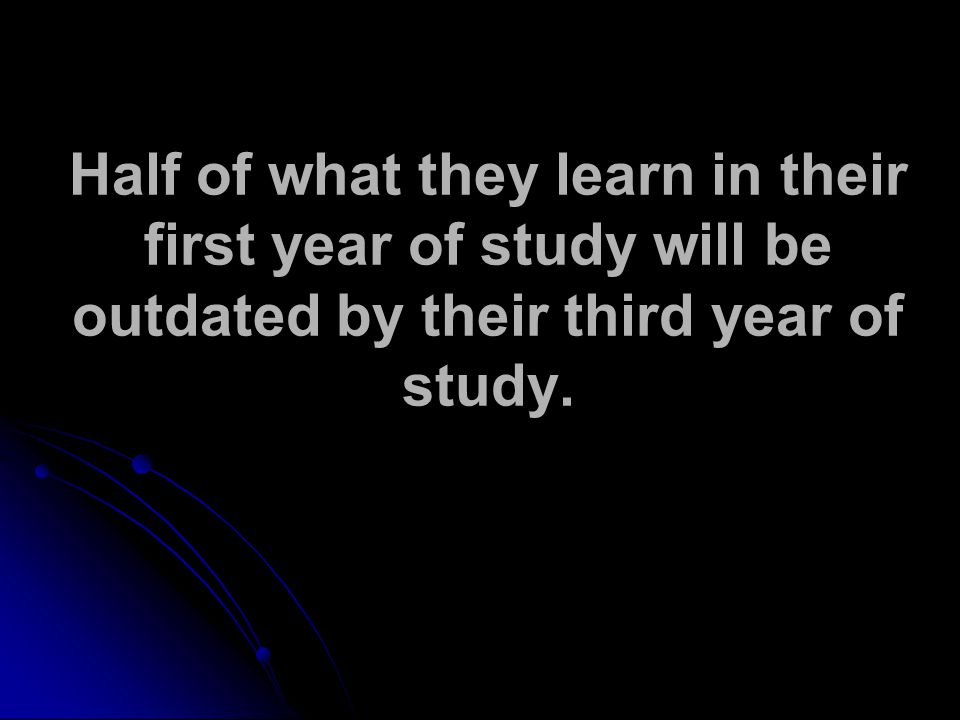 Half of what they learn in their first year of study will be outdated by their third year of study.