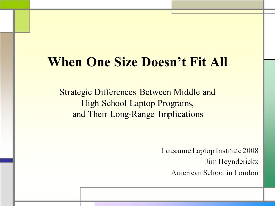When One Size Doesnt Fit All Strategic Differences Between Middle and High School Laptop Programs, and Their Long-Range Implications Lausanne Laptop Institute 2008 Jim Heynderickx American School in London