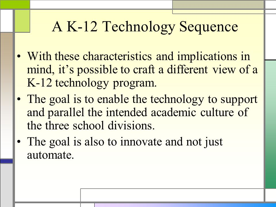 A K-12 Technology Sequence With these characteristics and implications in mind, its possible to craft a different view of a K-12 technology program.