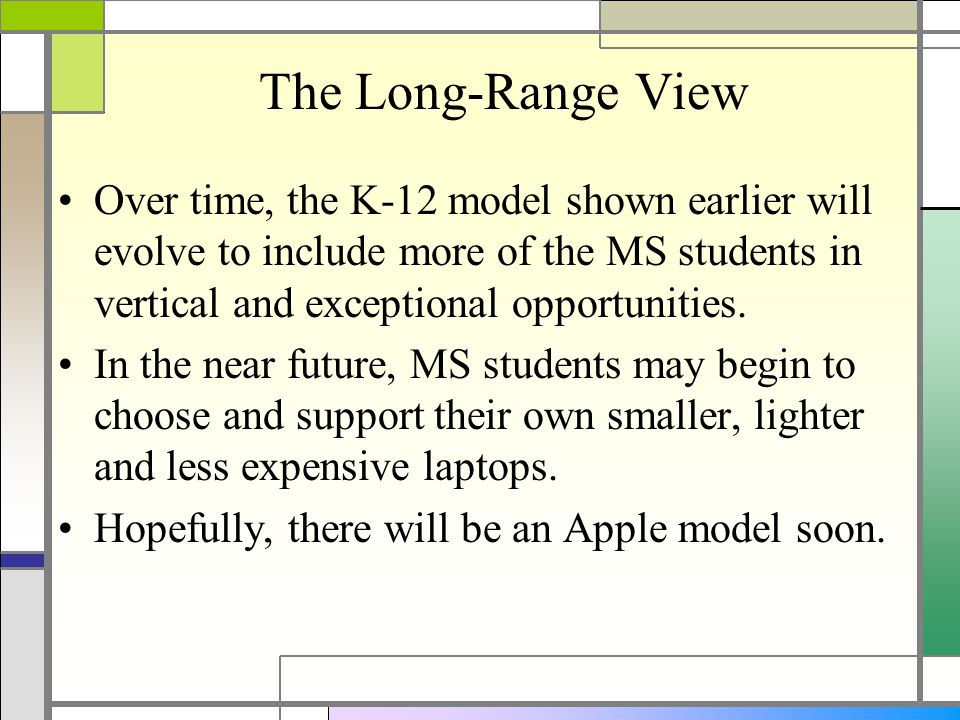 The Long-Range View Over time, the K-12 model shown earlier will evolve to include more of the MS students in vertical and exceptional opportunities.
