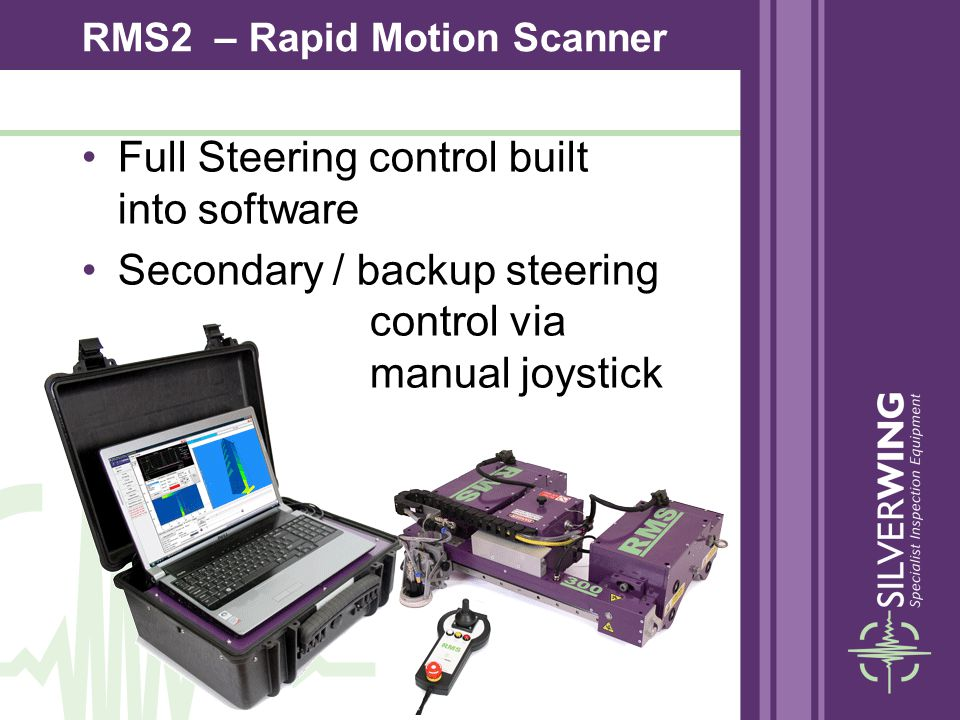 Full Steering control built into software Secondary / backup steering control via manual joystick RMS2 – Rapid Motion Scanner