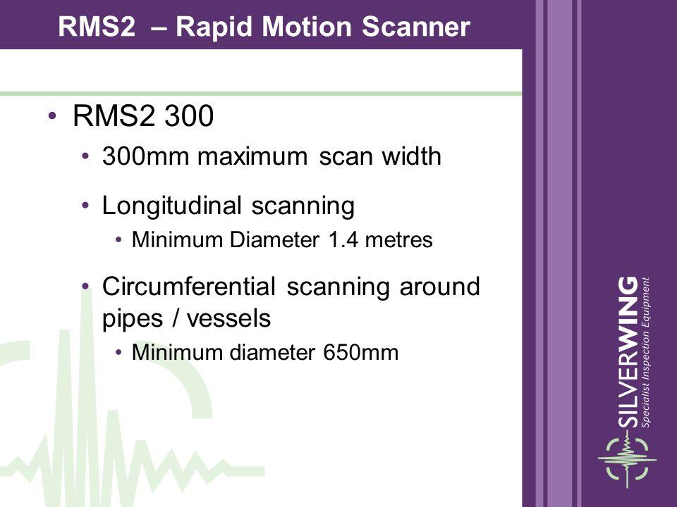 RMS2 300 300mm maximum scan width Longitudinal scanning Minimum Diameter 1.4 metres Circumferential scanning around pipes / vessels Minimum diameter 6