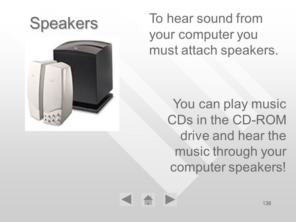 138 Speakers To hear sound from your computer you must attach speakers. You can play music CDs in the CD-ROM drive and hear the music through your com