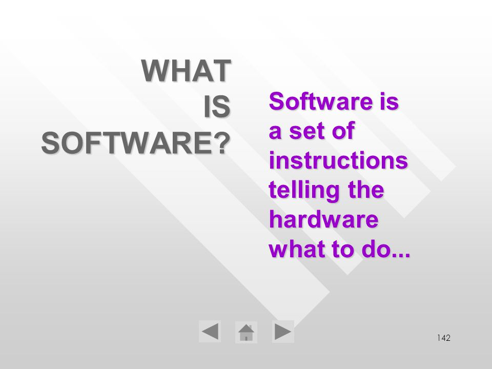 142 WHAT IS SOFTWARE? Software is a set of instructions telling the hardware what to do...