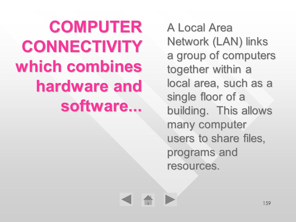 159 A Local Area Network (LAN) links a group of computers together within a local area, such as a single floor of a building. This allows many compute
