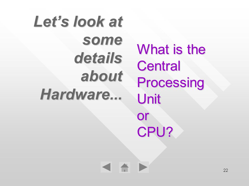 22 Lets look at some details about Hardware... What is the Central Processing Unit or CPU?
