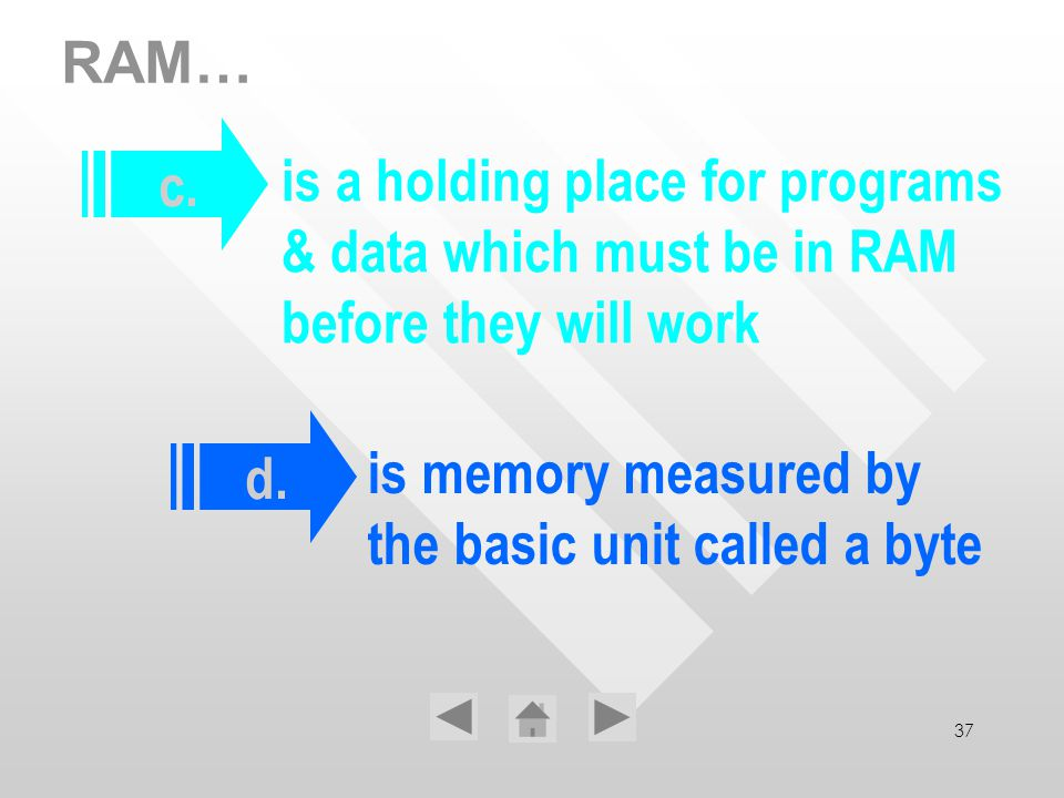 37 RAM… is a holding place for programs & data which must be in RAM before they will work is memory measured by the basic unit called a byte c. d.