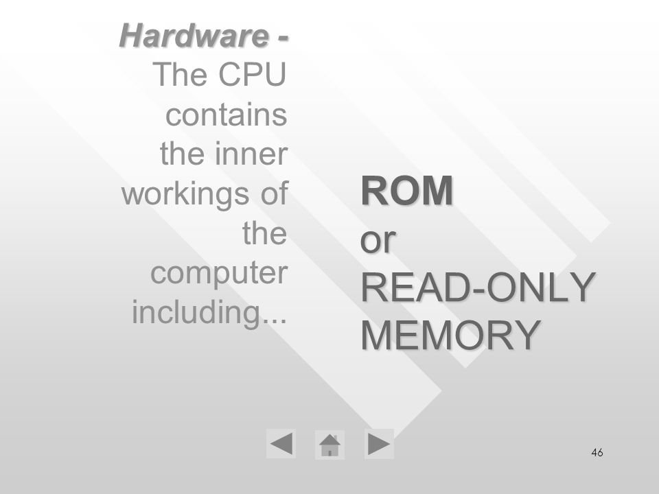 46 ROM or READ-ONLY MEMORY Hardware - The CPU contains the inner workings of the computer including...