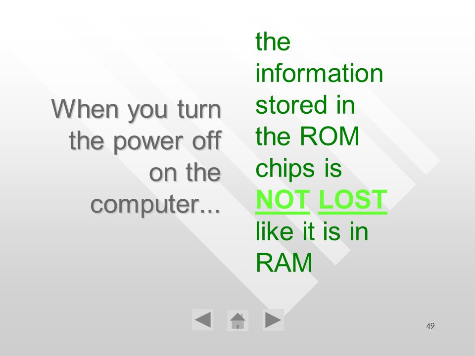 49 When you turn the power off on the computer... the information stored in the ROM chips is NOT LOST like it is in RAM