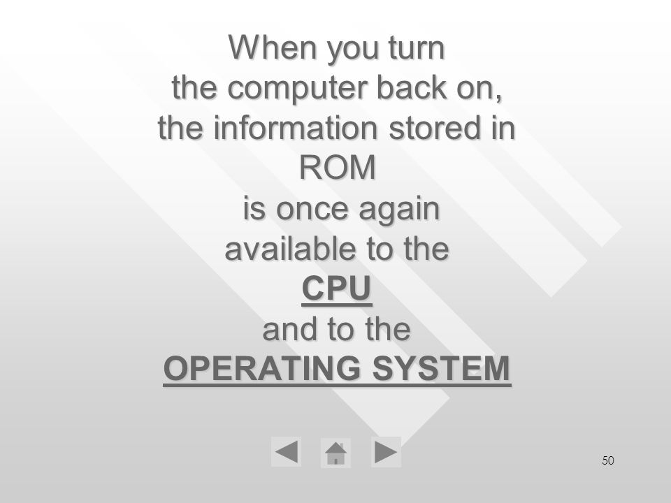 50 When you turn the computer back on, the information stored in ROM is once again available to the CPU and to the OPERATING SYSTEM