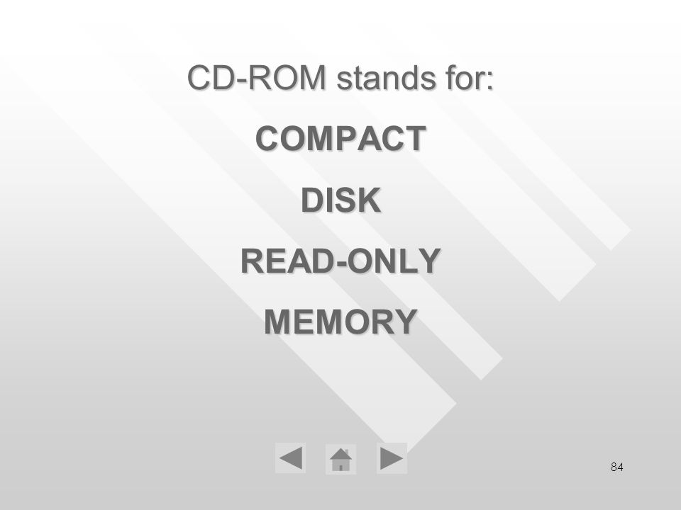 84 CD-ROM stands for: COMPACT DISK READ-ONLY MEMORY