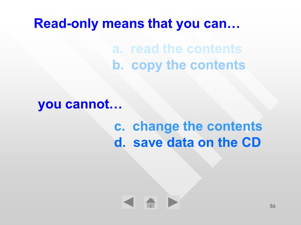 86 c. change the contents d. save data on the CD Read-only means that you can… a. read the contents b. copy the contents you cannot…