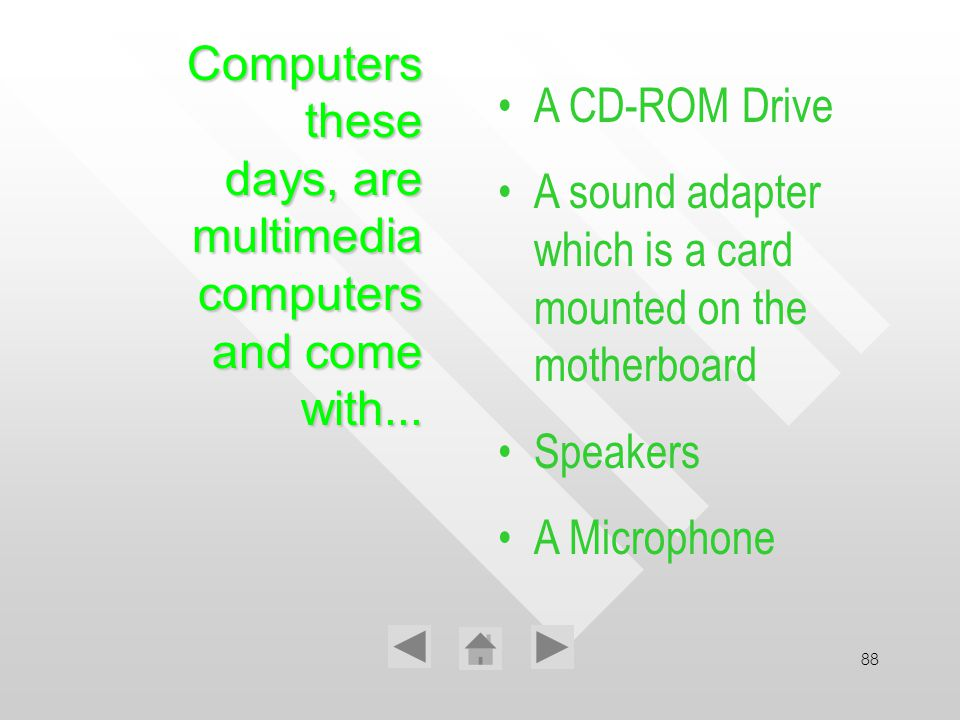 88 Computers these days, are multimedia computers and come with... A CD-ROM Drive A sound adapter which is a card mounted on the motherboard Speakers