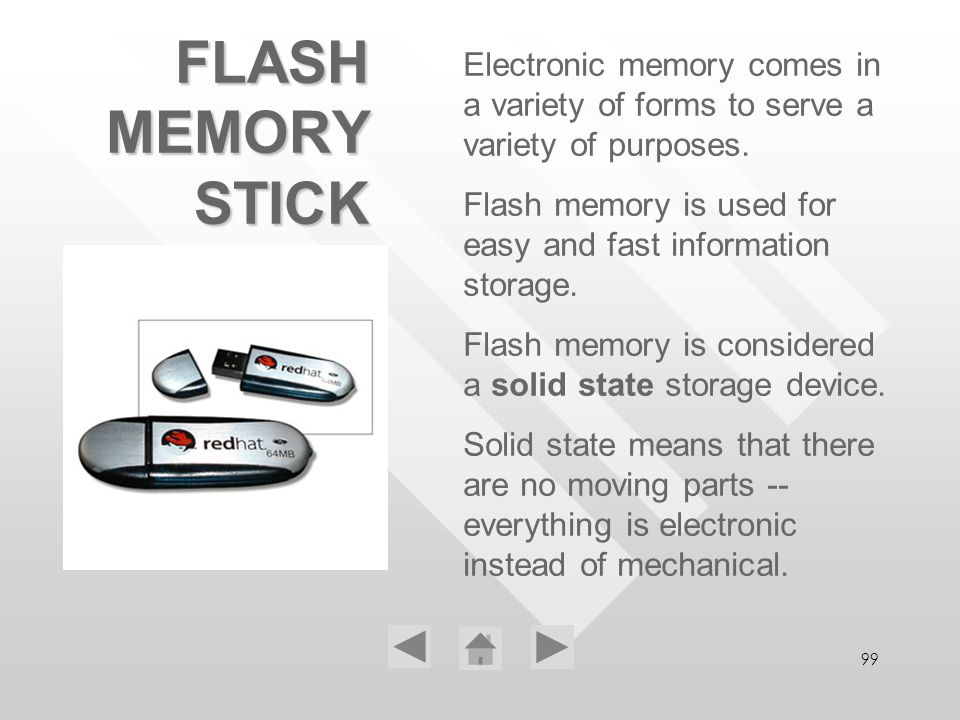 99 FLASH MEMORY STICK Electronic memory comes in a variety of forms to serve a variety of purposes. Flash memory is used for easy and fast information