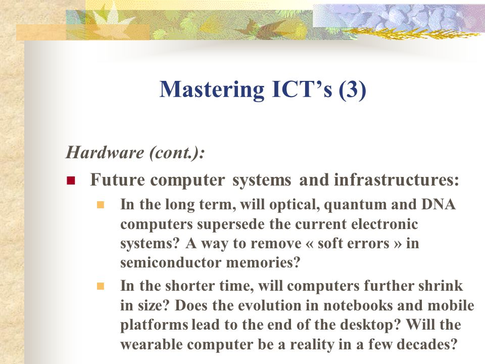 Mastering ICTs (3) Hardware (cont.): Future computer systems and infrastructures: In the long term, will optical, quantum and DNA computers supersede the current electronic systems.