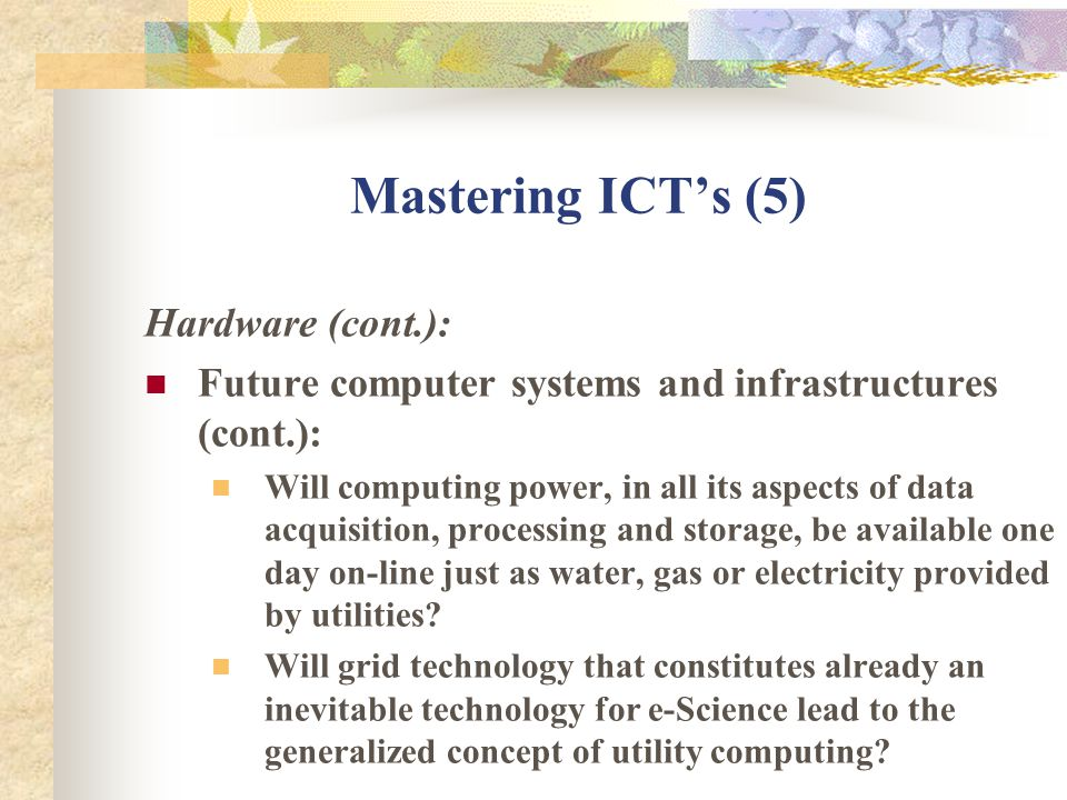 Mastering ICTs (5) Hardware (cont.): Future computer systems and infrastructures (cont.): Will computing power, in all its aspects of data acquisition, processing and storage, be available one day on-line just as water, gas or electricity provided by utilities.