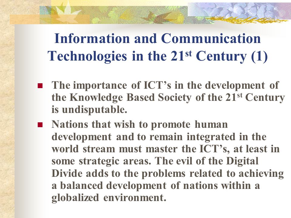 Information and Communication Technologies in the 21 st Century (1) The importance of ICTs in the development of the Knowledge Based Society of the 21 st Century is undisputable.