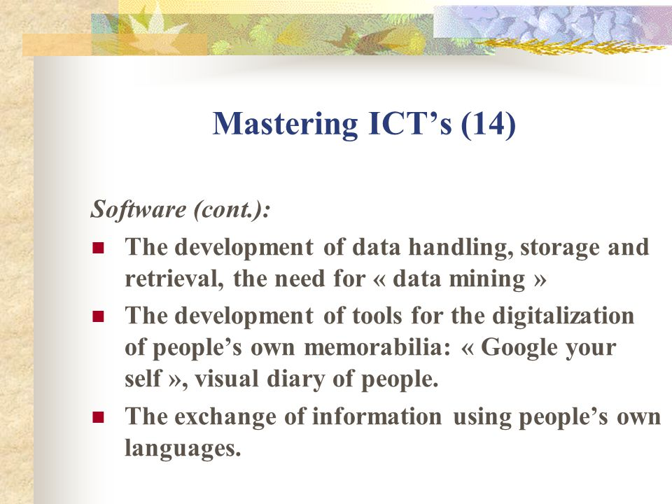 Mastering ICTs (14) Software (cont.): The development of data handling, storage and retrieval, the need for « data mining » The development of tools for the digitalization of peoples own memorabilia: « Google your self », visual diary of people.