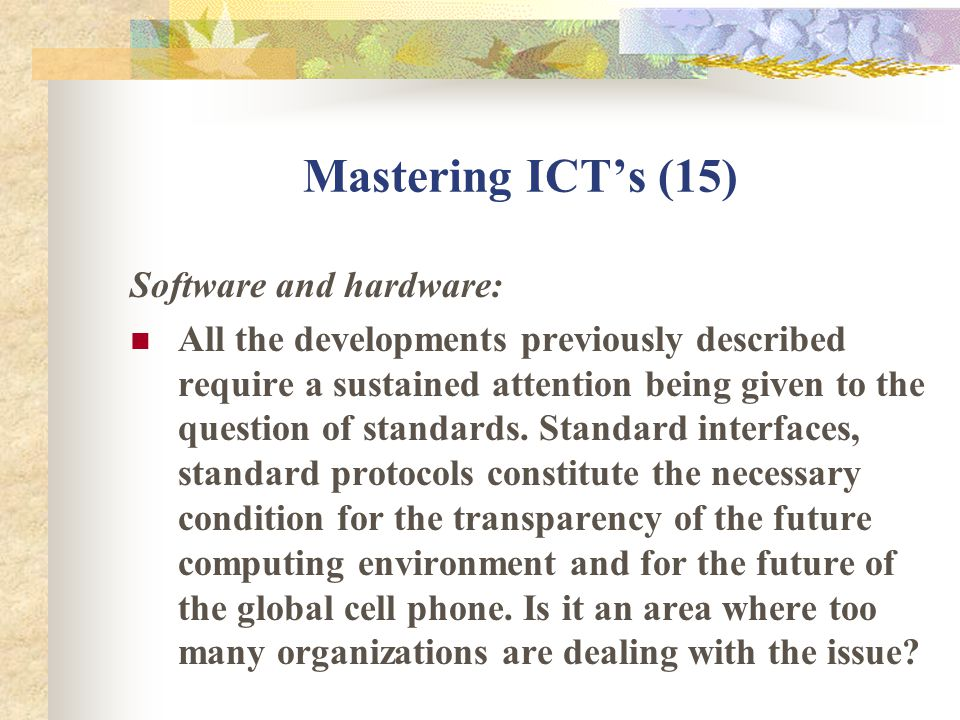 Mastering ICTs (15) Software and hardware: All the developments previously described require a sustained attention being given to the question of standards.