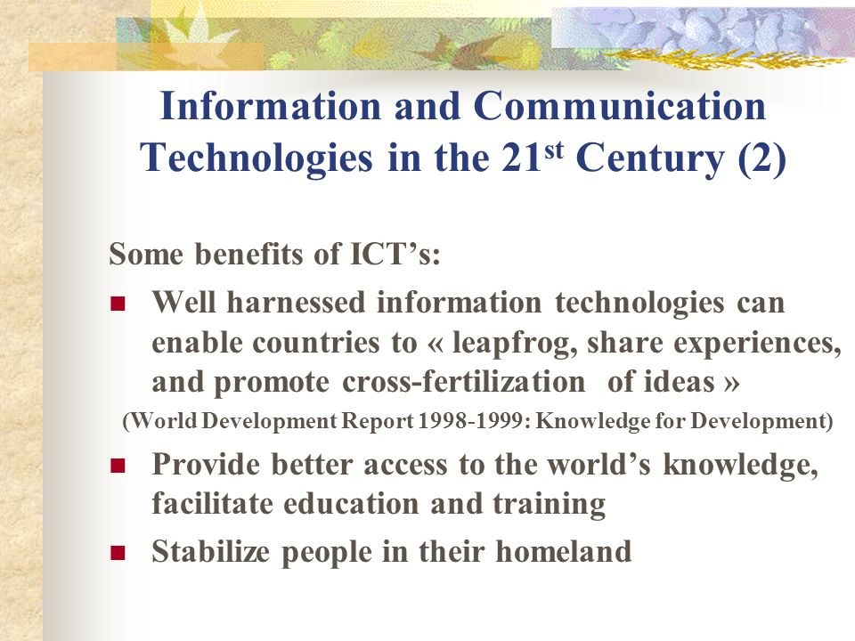 Information and Communication Technologies in the 21 st Century (2) Some benefits of ICTs: Well harnessed information technologies can enable countries to « leapfrog, share experiences, and promote cross-fertilization of ideas » (World Development Report 1998-1999: Knowledge for Development) Provide better access to the worlds knowledge, facilitate education and training Stabilize people in their homeland
